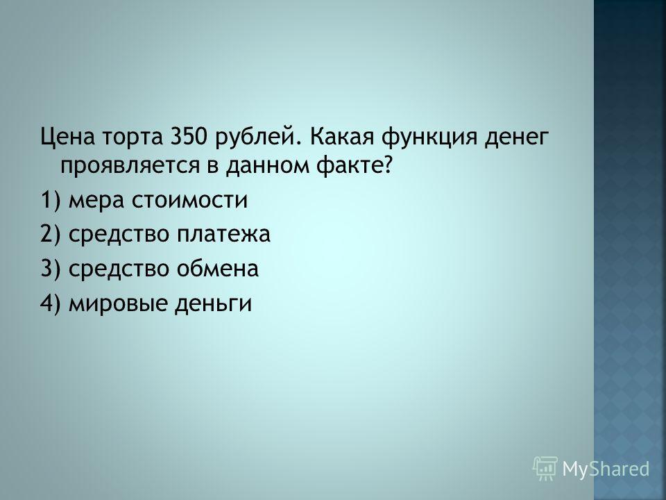 Цена торта 350 рублей. Какая функция денег проявляется в данном факте? 1) мера стоимости 2) средство платежа 3) средство обмена 4) мировые деньги
