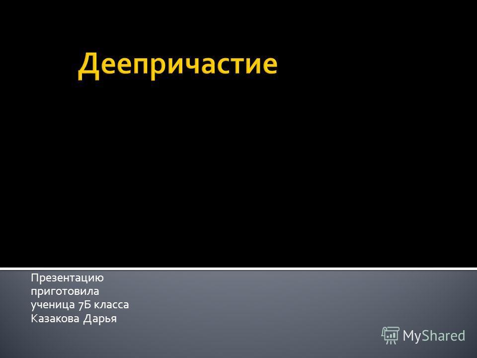 Презентацию приготовила ученица 7Б класса Казакова Дарья