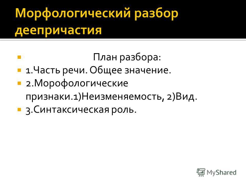 План разбора: 1.Часть речи. Общее значение. 2.Морофологические признаки.1)Неизменяемость, 2)Вид. 3.Синтаксическая роль.