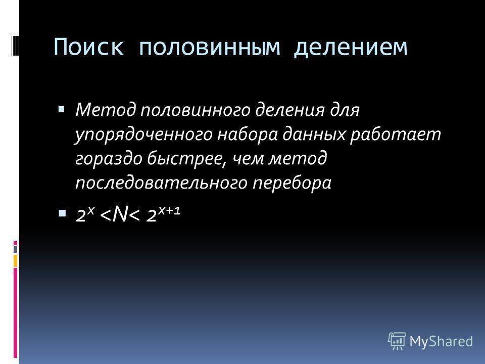 Поиск половинным делением Метод половинного деления для упорядоченного набора данных работает гораздо быстрее, чем метод последовательного перебора 2 х