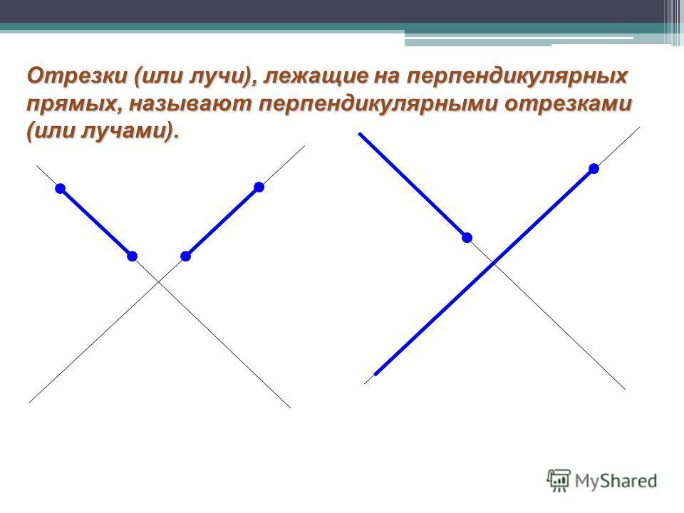 Отрезки (или лучи), лежащие на перпендикулярных прямых, называют перпендикулярными отрезками (или лучами).