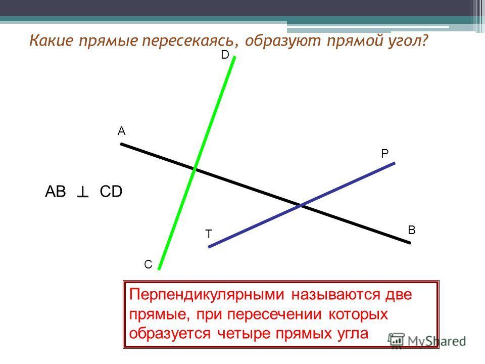А В С D P T AB CD Перпендикулярными называются две прямые, при пересечении которых образуется четыре прямых угла Какие прямые пересекаясь, образуют прямой угол?