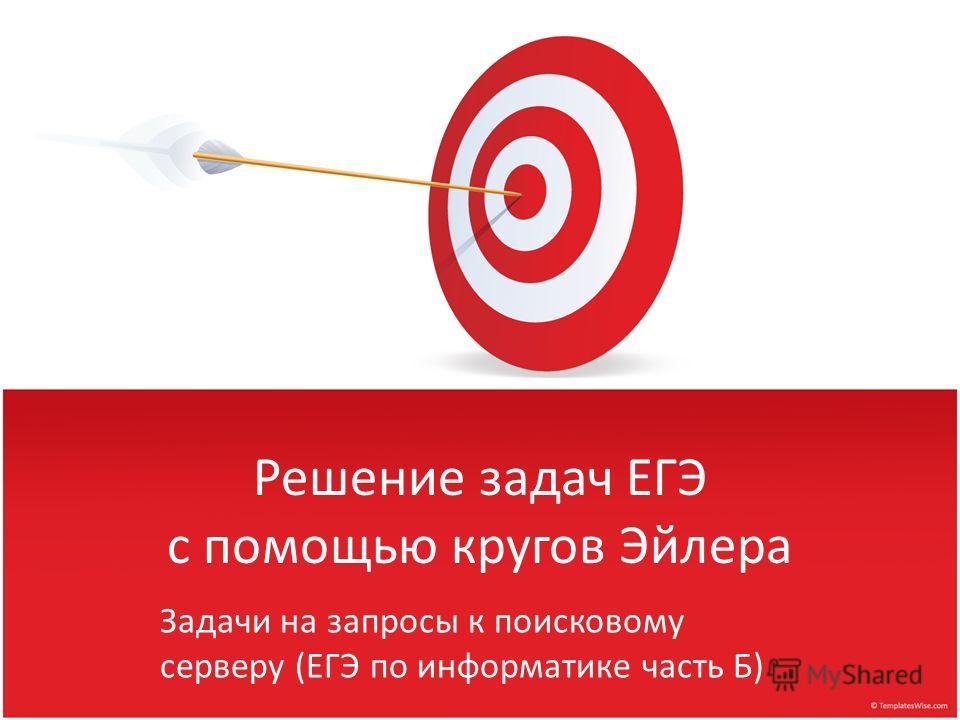 Решение задач ЕГЭ с помощью кругов Эйлера Задачи на запросы к поисковому серверу (ЕГЭ по информатике часть Б)