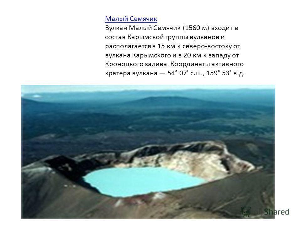 Малый Семячик Вулкан Малый Семячик (1560 м) входит в состав Карымской группы вулканов и располагается в 15 км к северо-востоку от вулкана Карымского и в 20 км к западу от Кроноцкого залива. Координаты активного кратера вулкана 54° 07' с.ш., 159° 53'
