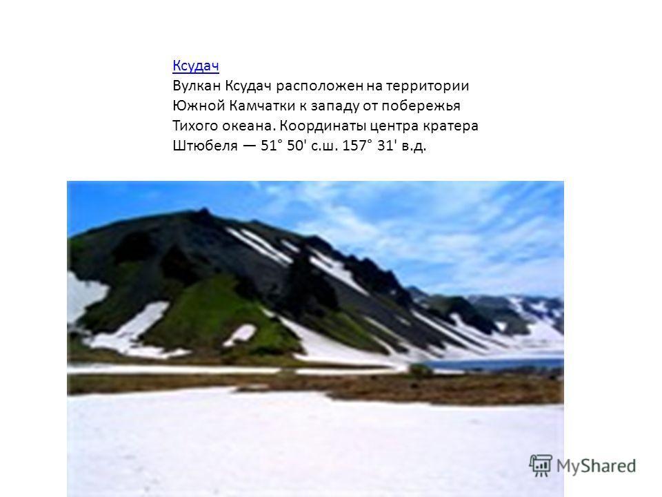 Ксудач Вулкан Ксудач расположен на территории Южной Камчатки к западу от побережья Тихого океана. Координаты центра кратера Штюбеля 51° 50' с.ш. 157° 31' в.д.