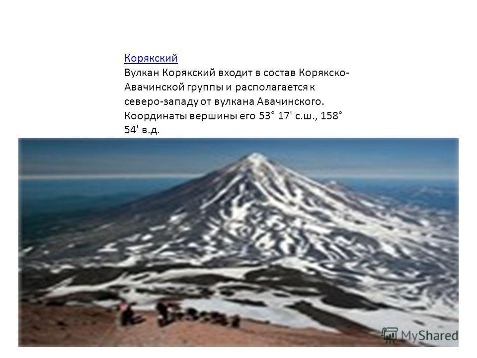 Корякский Вулкан Корякский входит в состав Корякско- Авачинской группы и располагается к северо-западу от вулкана Авачинского. Координаты вершины его 53° 17' с.ш., 158° 54' в.д.
