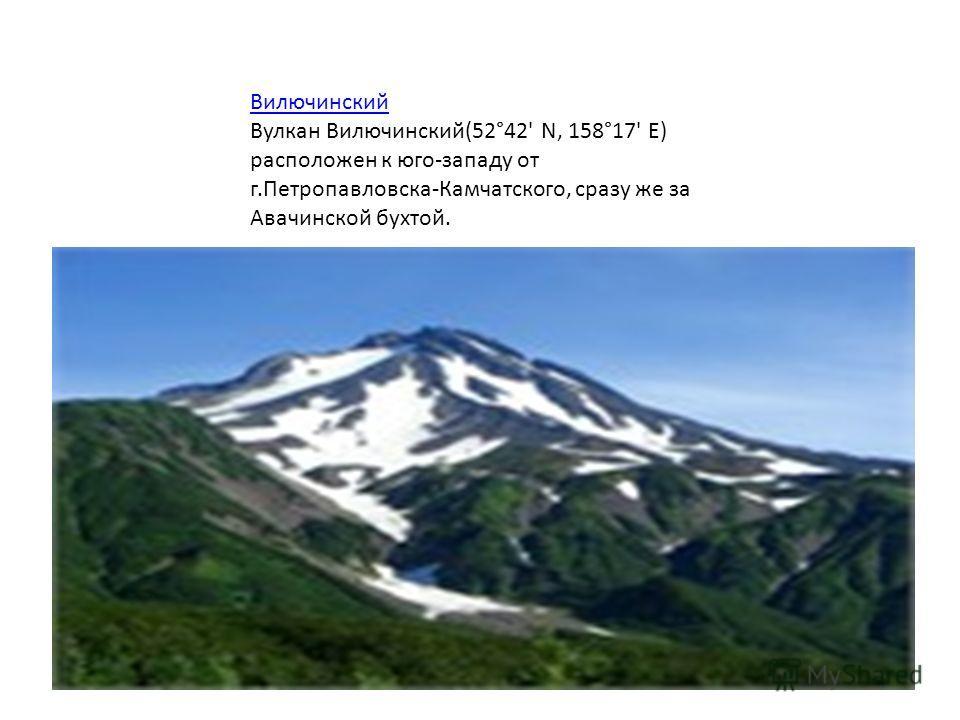 Вилючинский Вулкан Вилючинский(52°42' N, 158°17' E) расположен к юго-западу от г.Петропавловска-Камчатского, сразу же за Авачинской бухтой.