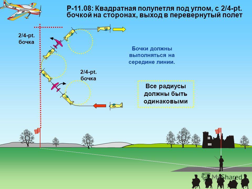 P-11.08: Квадратная полупетля под углом, с 2/4-pt. бочкой на сторонах, выход в перевернутый полет 2/4-pt. бочка Все радиусы должны быть одинаковыми Бочки должны выполняться на середине линии.