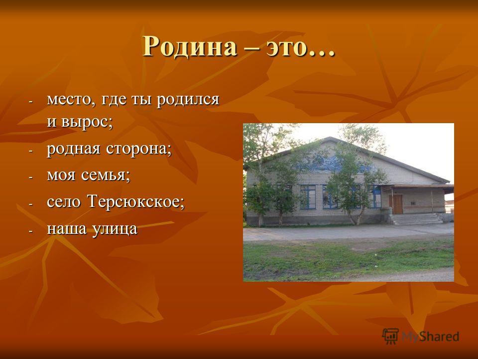 Родина – это… - место, где ты родился и вырос; - родная сторона; - моя семья; - село Терсюкское; - наша улица