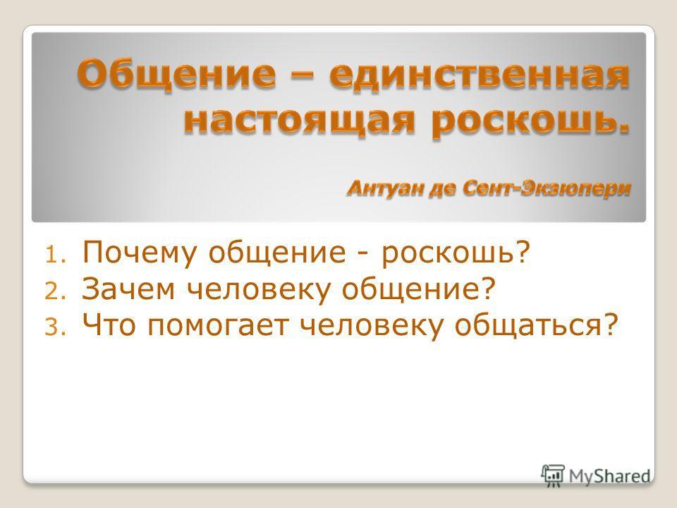1. Почему общение - роскошь? 2. Зачем человеку общение? 3. Что помогает человеку общаться?