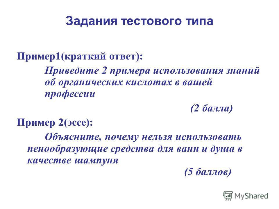 Задания тестового типа Пример1(краткий ответ): Приведите 2 примера использования знаний об органических кислотах в вашей профессии (2 балла) Пример 2(эссе): Объясните, почему нельзя использовать пенообразующие средства для ванн и душа в качестве шамп