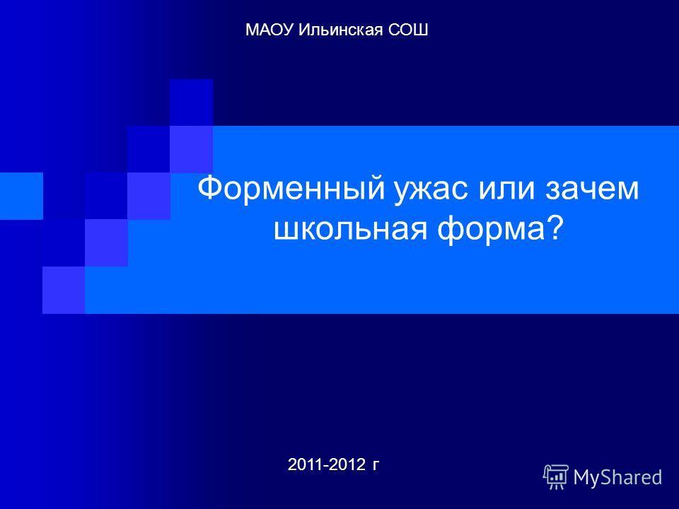 Форменный ужас или зачем школьная форма? 2011-2012 г МАОУ Ильинская СОШ