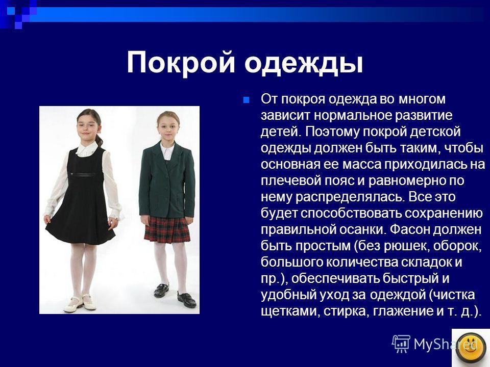 Покрой одежды От покроя одежда во многом зависит нормальное развитие детей. Поэтому покрой детской одежды должен быть таким, чтобы основная ее масса приходилась на плечевой пояс и равномерно по нему распределялась. Все это будет способствовать сохран