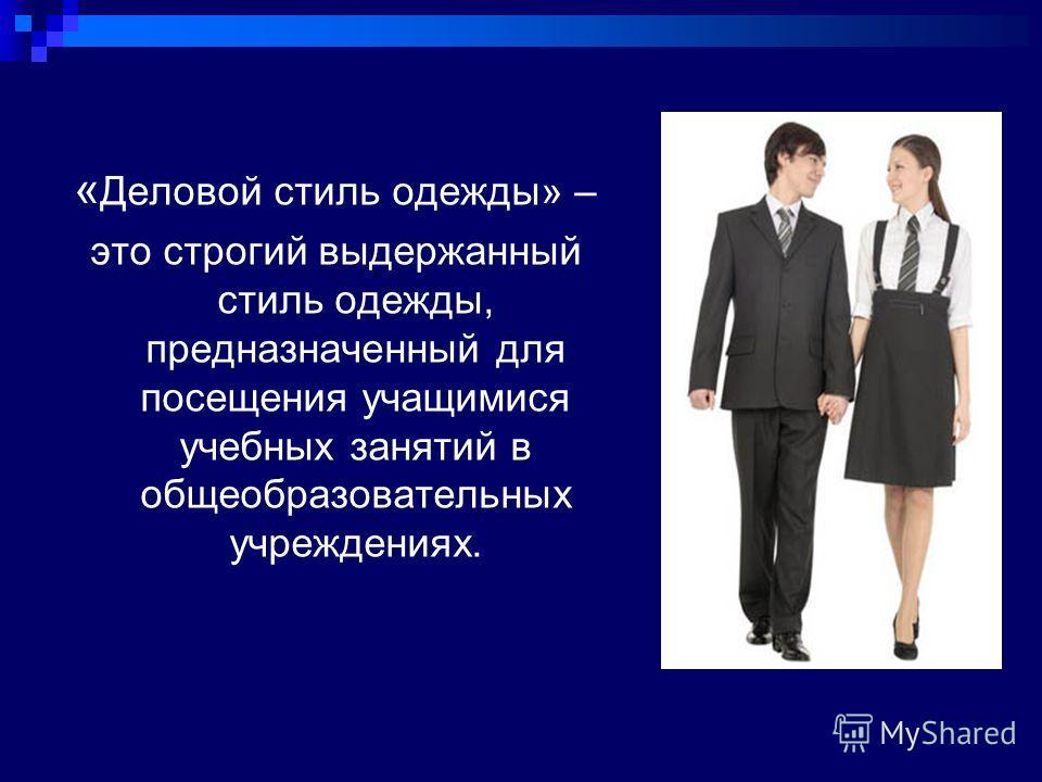 « Деловой стиль одежды» – это строгий выдержанный стиль одежды, предназначенный для посещения учащимися учебных занятий в общеобразовательных учреждениях.