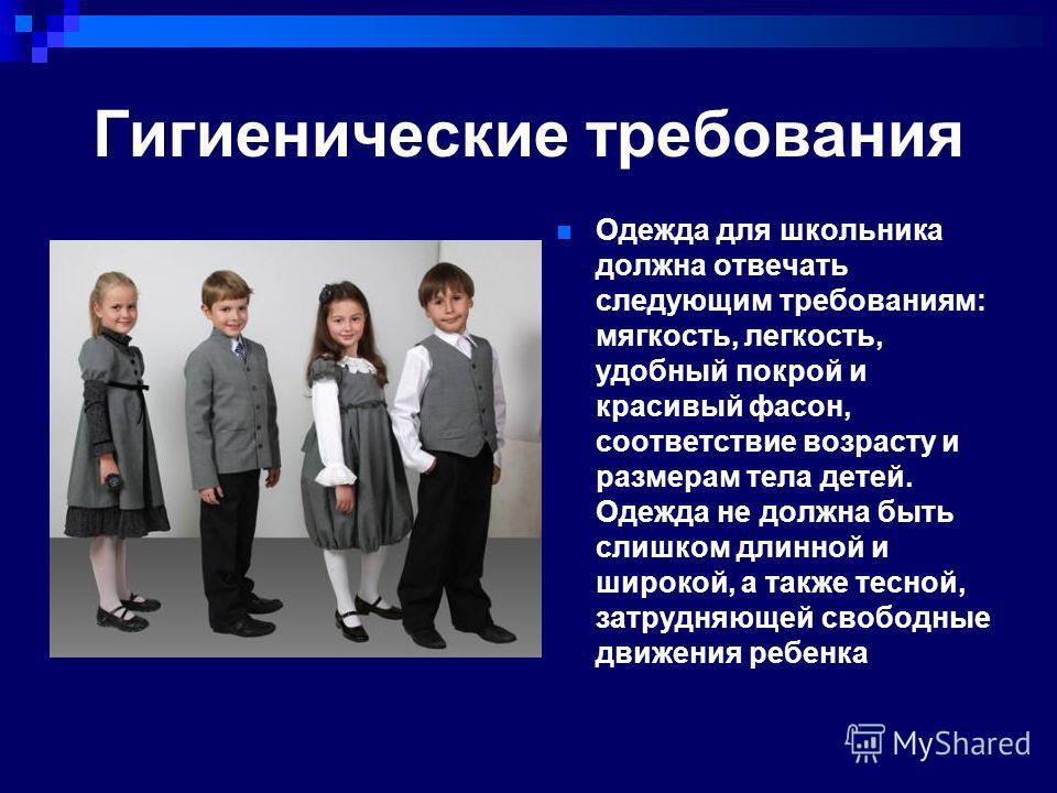 Гигиенические требования Одежда для школьника должна отвечать следующим требованиям: мягкость, легкость, удобный покрой и красивый фасон, соответствие возрасту и размерам тела детей. Одежда не должна быть слишком длинной и широкой, а также тесной, за