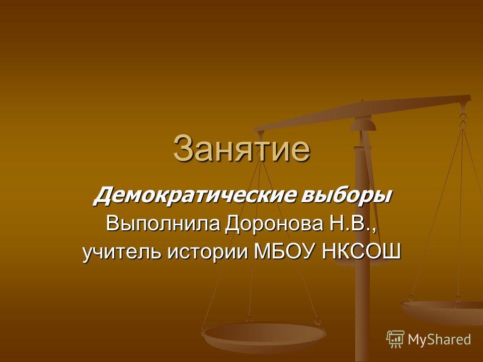 Занятие Демократические выборы Выполнила Доронова Н.В., учитель истории МБОУ НКСОШ