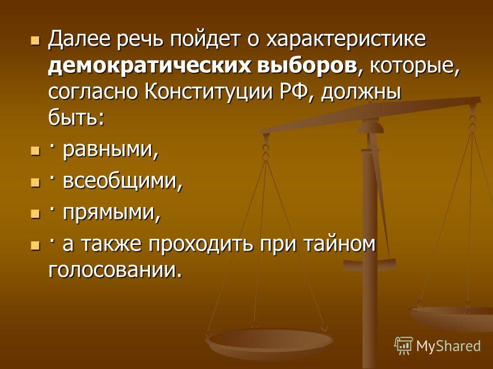 Далее речь пойдет о характеристике демократических выборов, которые, согласно Конституции РФ, должны быть: Далее речь пойдет о характеристике демократических выборов, которые, согласно Конституции РФ, должны быть: · равными, · равными, · всеобщими, ·