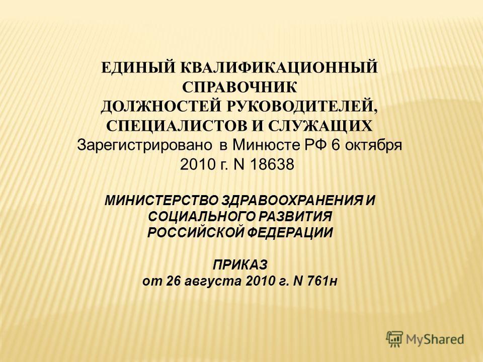 ЕДИНЫЙ КВАЛИФИКАЦИОННЫЙ СПРАВОЧНИК ДОЛЖНОСТЕЙ РУКОВОДИТЕЛЕЙ, СПЕЦИАЛИСТОВ И СЛУЖАЩИХ Зарегистрировано в Минюсте РФ 6 октября 2010 г. N 18638 МИНИСТЕРСТВО ЗДРАВООХРАНЕНИЯ И СОЦИАЛЬНОГО РАЗВИТИЯ РОССИЙСКОЙ ФЕДЕРАЦИИ ПРИКАЗ от 26 августа 2010 г. N 761н