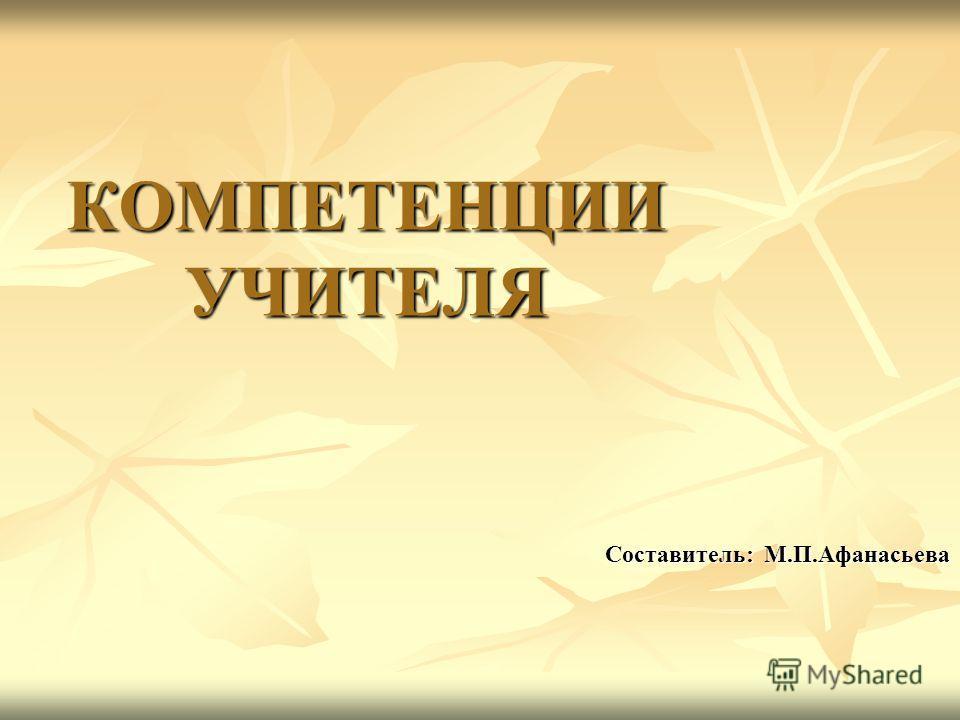 КОМПЕТЕНЦИИ УЧИТЕЛЯ Составитель: М.П.Афанасьева