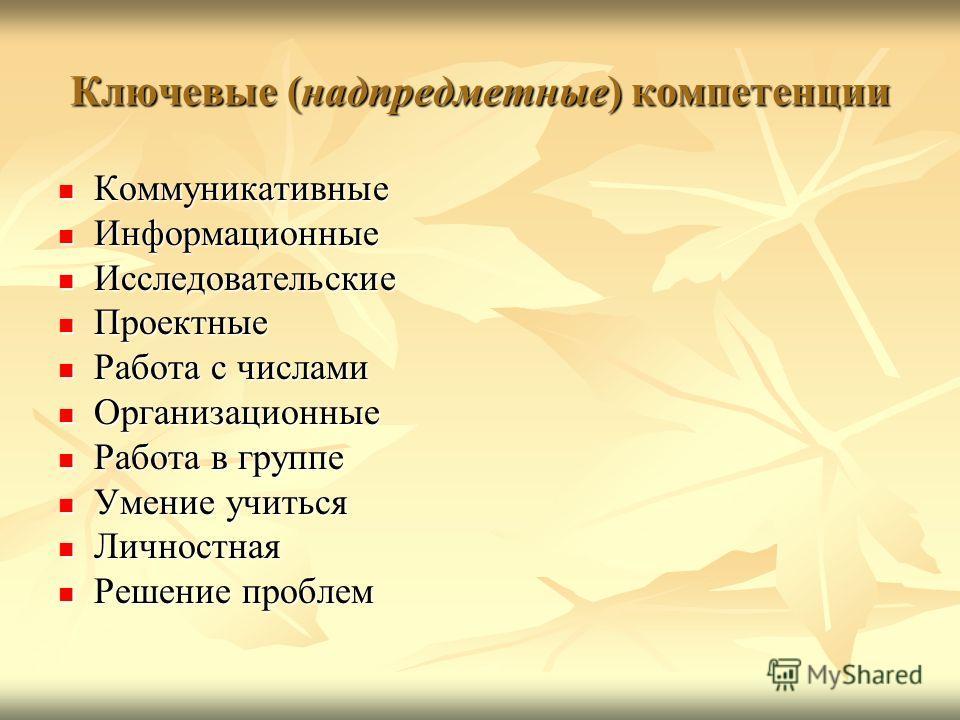 Ключевые (надпредметные) компетенции Коммуникативные Коммуникативные Информационные Информационные Исследовательские Исследовательские Проектные Проектные Работа с числами Работа с числами Организационные Организационные Работа в группе Работа в груп