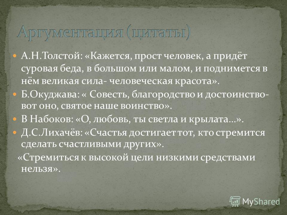 А.Н.Толстой: «Кажется, прост человек, а придёт суровая беда, в большом или малом, и поднимется в нём великая сила- человеческая красота». Б.Окуджава: « Совесть, благородство и достоинство- вот оно, святое наше воинство». В Набоков: «О, любовь, ты све