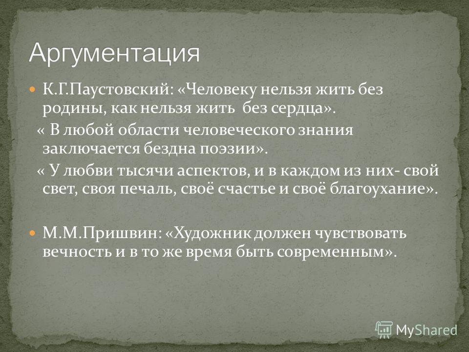 К.Г.Паустовский: «Человеку нельзя жить без родины, как нельзя жить без сердца». « В любой области человеческого знания заключается бездна поэзии». « У любви тысячи аспектов, и в каждом из них- свой свет, своя печаль, своё счастье и своё благоухание».