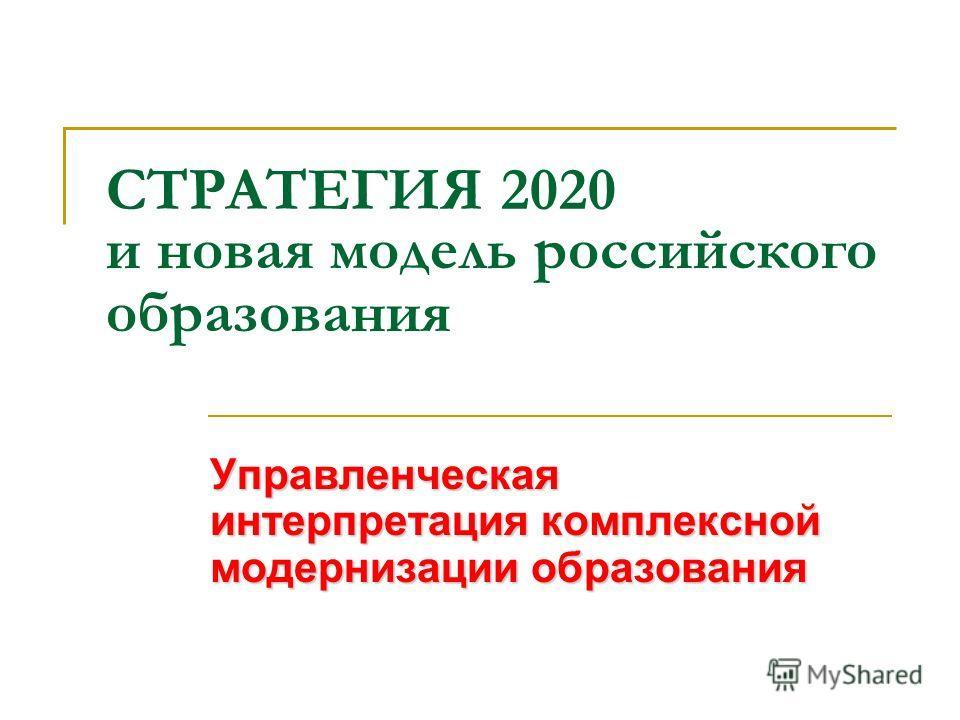 СТРАТЕГИЯ 2020 и новая модель российского образования Управленческая интерпретация комплексной модернизации образования