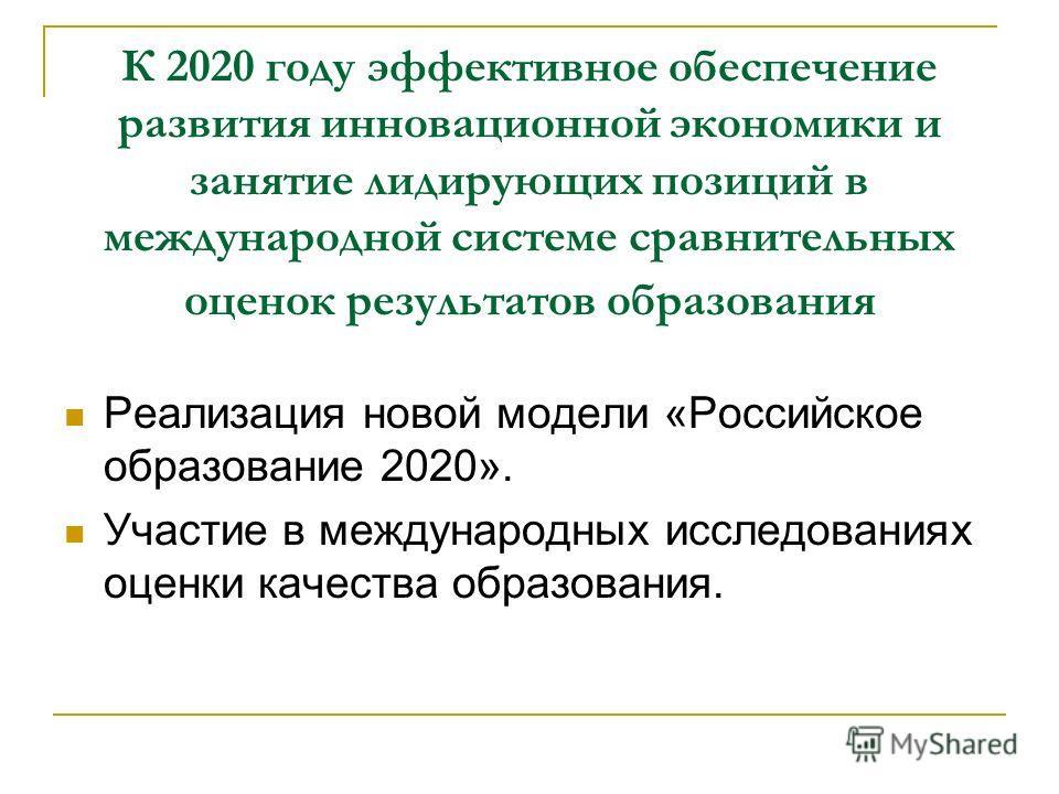 К 2020 году эффективное обеспечение развития инновационной экономики и занятие лидирующих позиций в международной системе сравнительных оценок результатов образования Реализация новой модели «Российское образование 2020». Участие в международных иссл