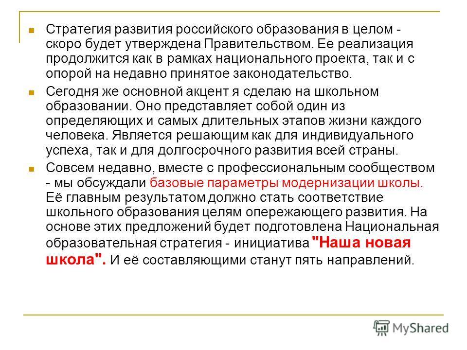 Стратегия развития российского образования в целом - скоро будет утверждена Правительством. Ее реализация продолжится как в рамках национального проекта, так и с опорой на недавно принятое законодательство. Сегодня же основной акцент я сделаю на школ