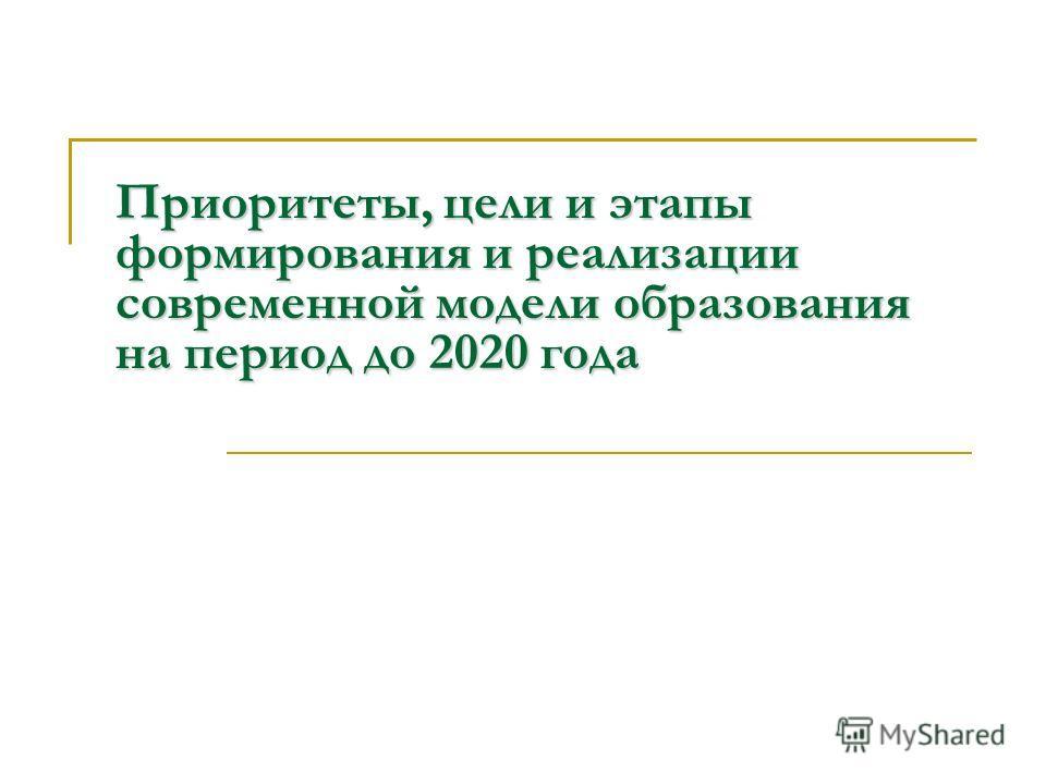 Приоритеты, цели и этапы формирования и реализации современной модели образования на период до 2020 года