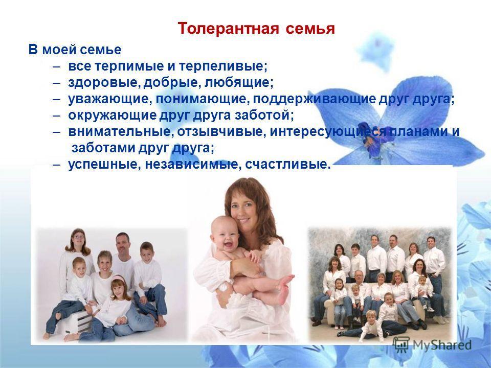 В моей семье – все терпимые и терпеливые; – здоровые, добрые, любящие; – уважающие, понимающие, поддерживающие друг друга; – окружающие друг друга заботой; – внимательные, отзывчивые, интересующиеся планами и заботами друг друга; – успешные, независи