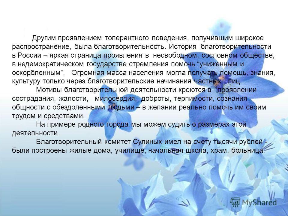 Другим проявлением толерантного поведения, получившим широкое распространение, была благотворительность. История благотворительности в России – яркая страница проявления в несвободном, сословном обществе, в недемократическом государстве стремления по