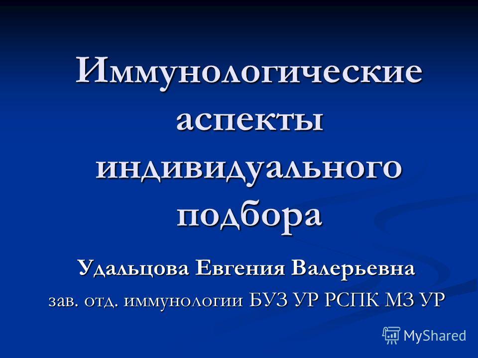 Иммунологические аспекты индивидуального подбора Удальцова Евгения Валерьевна зав. отд. иммунологии БУЗ УР РСПК МЗ УР