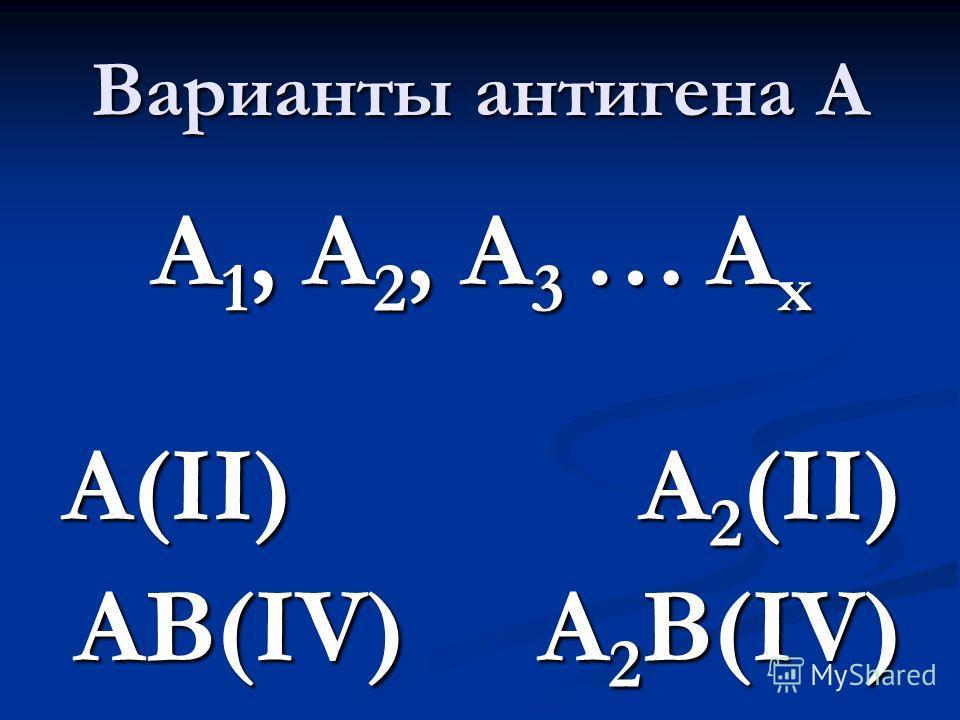 Варианты антигена А А 1, А 2, А 3 … А х А 1, А 2, А 3 … А х А(II) А 2 (II) АВ(IV) А 2 В(IV)