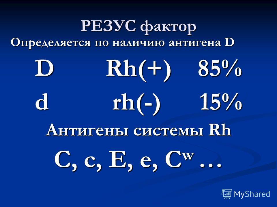 РЕЗУС фактор Определяется по наличию антигена D D Rh(+) 85% d rh(-) 15% Антигены системы Rh C, c, E, e, C w …