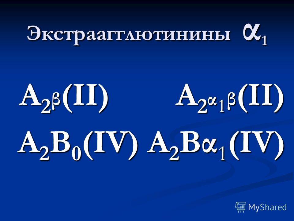 Экстраагглютинины α 1 А 2 β (II) А 2 α 1 β (II) А 2 β (II) А 2 α 1 β (II) А 2 В 0 (IV) А 2 Вα 1 (IV)