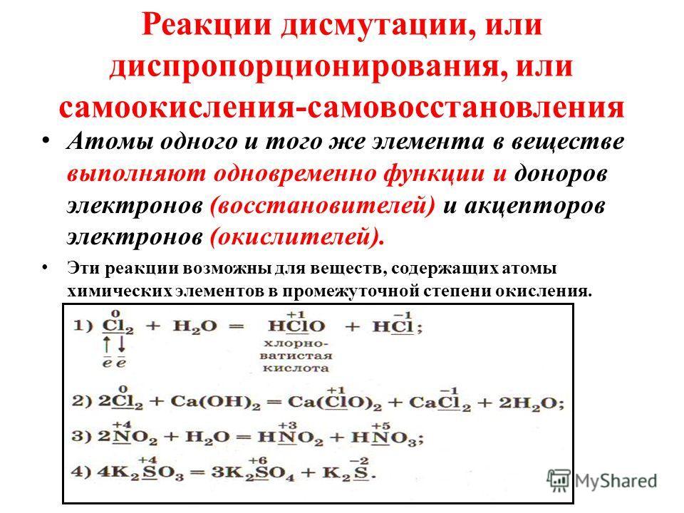 Реакции дисмутации, или диспропорционирования, или самоокисления-самовосстановления Атомы одного и того же элемента в веществе выполняют одновременно функции и доноров электронов (восстановителей) и акцепторов электронов (окислителей). Эти реакции во