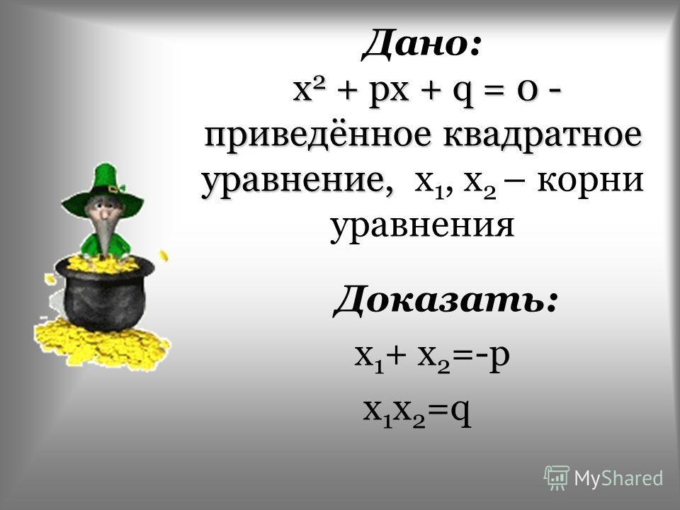 х 2 + рх + q = 0 - приведённое квадратное уравнение, Дано: х 2 + рх + q = 0 - приведённое квадратное уравнение, x 1, x 2 – корни уравнения Доказать: x 1 + x 2 =-p x 1 x 2 =q