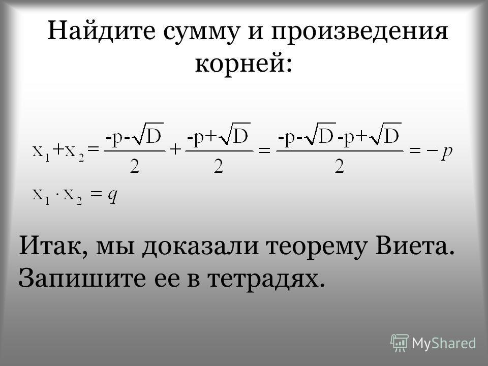Найдите сумму и произведения корней: Итак, мы доказали теорему Виета. Запишите ее в тетрадях.