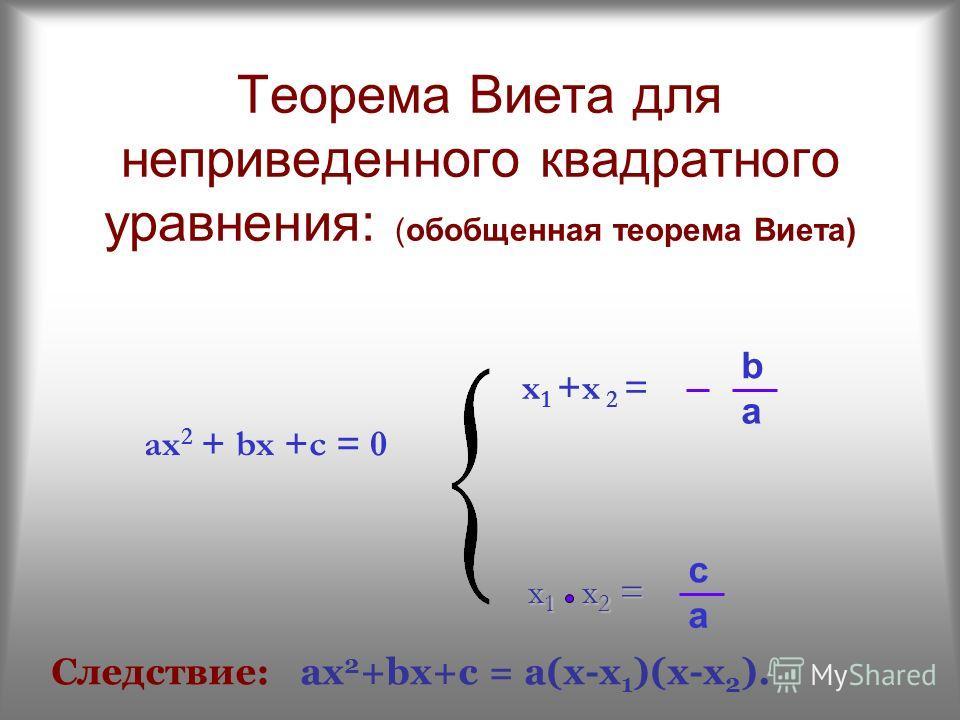 Теорема Виета для неприведенного квадратного уравнения: (обобщенная теорема Виета) x 1 x 2 = ax 2 + bx +c = 0 a x 1 +x 2 = b a c Следствие: ах 2 +bх+c = а(х-х 1 )(х-х 2 ).
