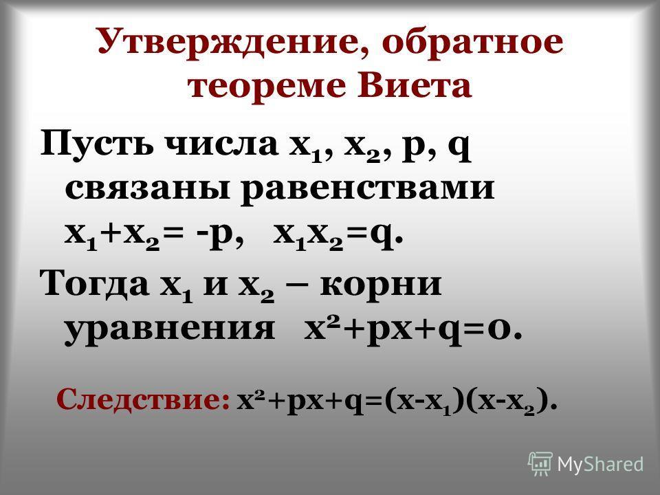Утверждение, обратное теореме Виета Пусть числа х 1, х 2, p, q связаны равенствами х 1 +х 2 = -p, х 1 х 2 =q. Тогда х 1 и х 2 – корни уравнения х 2 +pх+q=0. Следствие: х 2 +pх+q=(х-х 1 )(х-х 2 ).
