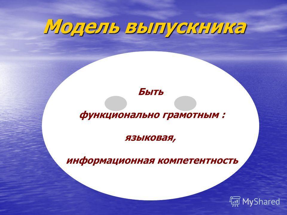Модель выпускника Быть функционально грамотным : языковая, информационная компетентность