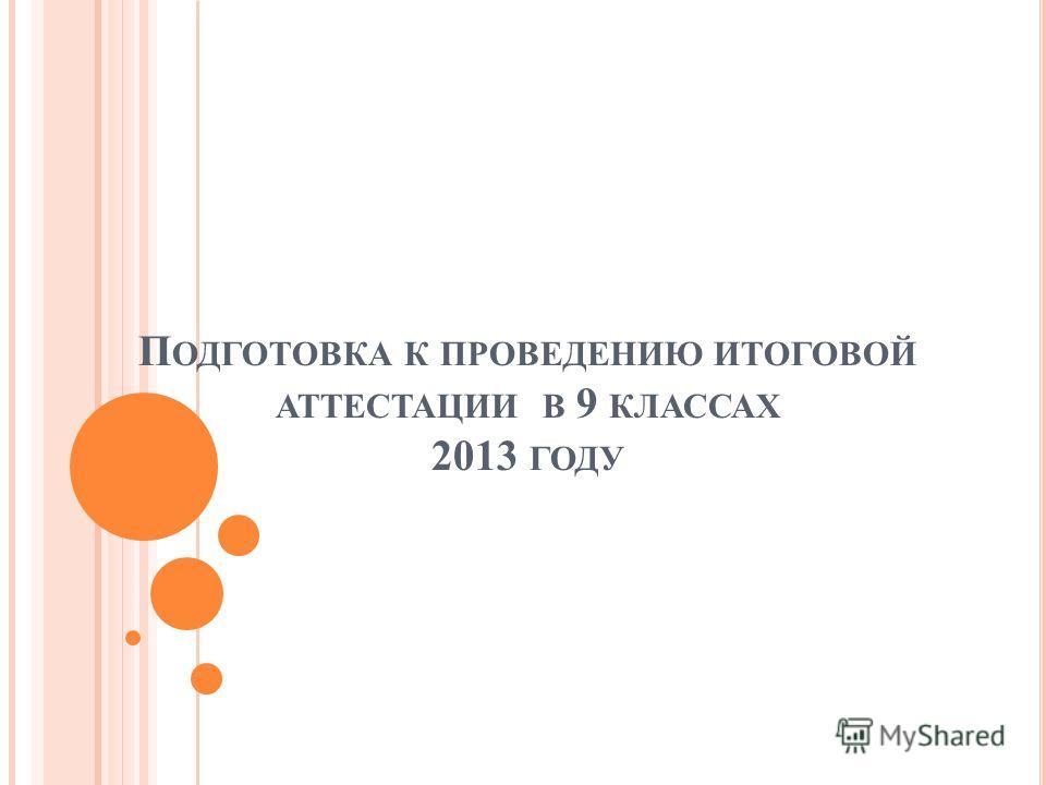 П ОДГОТОВКА К ПРОВЕДЕНИЮ ИТОГОВОЙ АТТЕСТАЦИИ В 9 КЛАССАХ 2013 ГОДУ