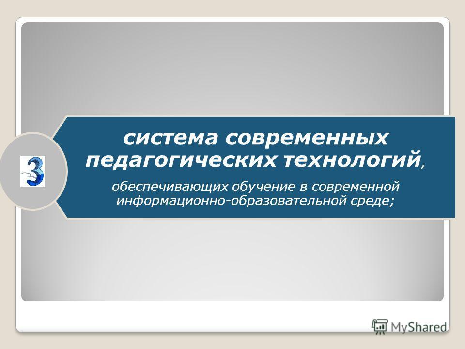 система современных педагогических технологий, обеспечивающих обучение в современной информационно-образовательной среде;