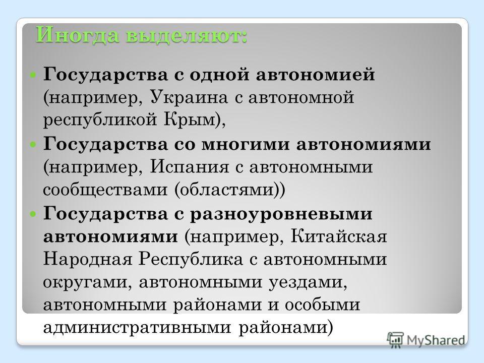 Иногда выделяют: Государства с одной автономией (например, Украина с автономной республикой Крым), Государства со многими автономиями (например, Испания с автономными сообществами (областями)) Государства с разноуровневыми автономиями (например, Кита