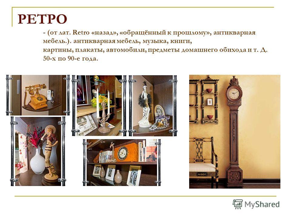 РЕТРО - (от лат. Retro «назад», «обращённый к прошлому», антикварная мебель.). антикварная мебель, музыка, книги, картины, плакаты, автомобили, предметы домашнего обихода и т. Д. 50-х по 90-е года.