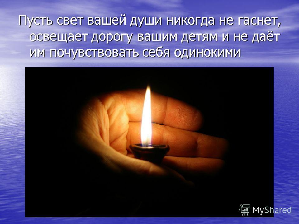 Пусть свет вашей души никогда не гаснет, освещает дорогу вашим детям и не даёт им почувствовать себя одинокими