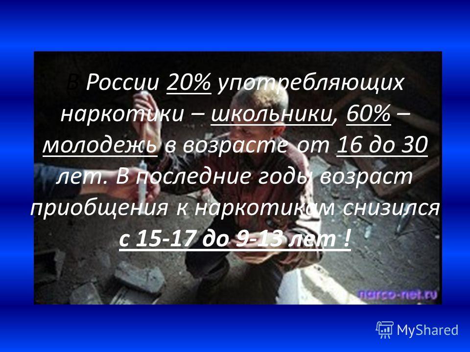 В России 20% употребляющих наркотики – школьники, 60% – молодежь в возрасте от 16 до 30 лет. В последние годы возраст приобщения к наркотикам снизился с 15-17 до 9-13 лет !