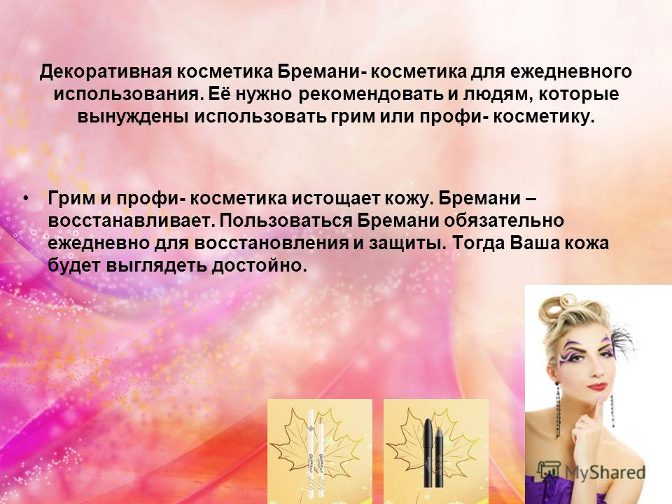 Декоративная косметика Бремани- косметика для ежедневного использования. Её нужно рекомендовать и людям, которые вынуждены использовать грим или профи- косметику. Грим и профи- косметика истощает кожу. Бремани – восстанавливает. Пользоваться Бремани