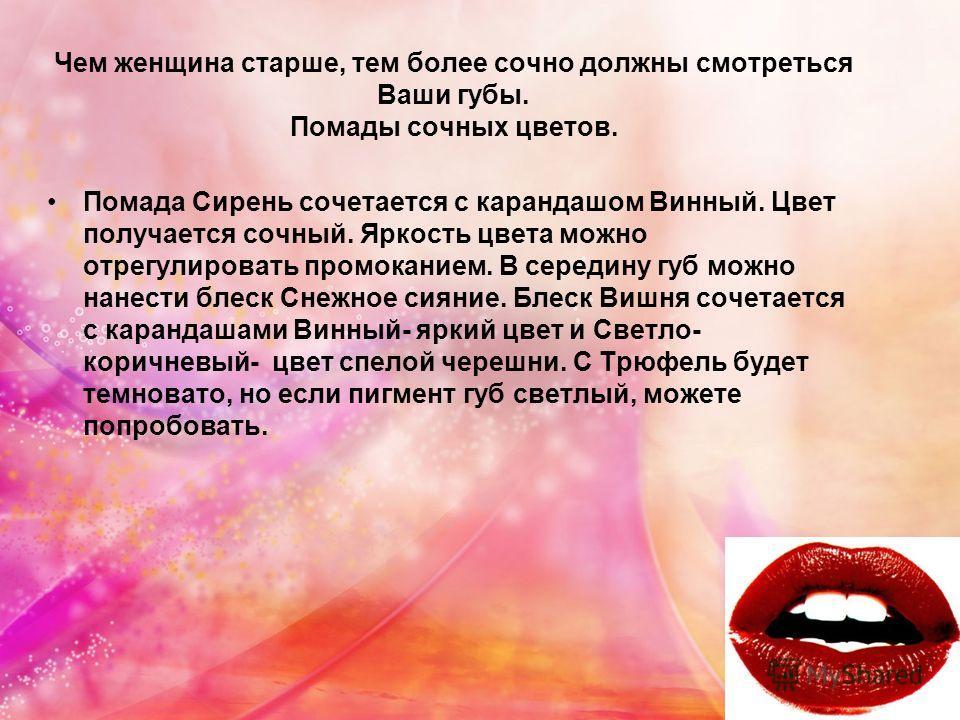 Чем женщина старше, тем более сочно должны смотреться Ваши губы. Помады сочных цветов. Помада Сирень сочетается с карандашом Винный. Цвет получается сочный. Яркость цвета можно отрегулировать промоканием. В середину губ можно нанести блеск Снежное си